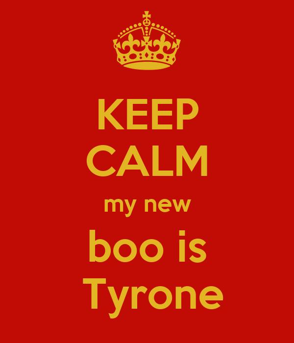 KEEP CALM my new boo is  Tyrone