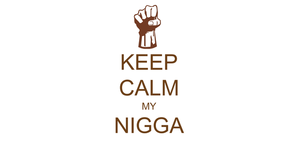 KEEP CALM MY NIGGA