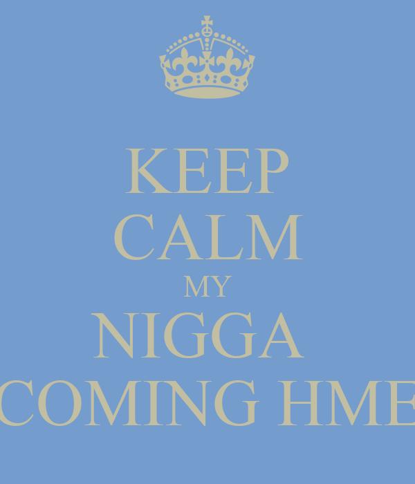 KEEP CALM MY NIGGA  COMING HME