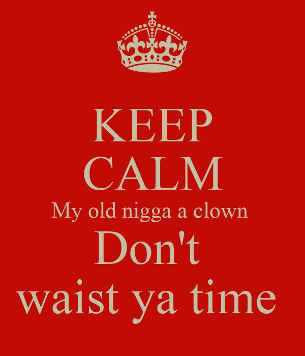 KEEP CALM My old nigga a clown  Don't  waist ya time