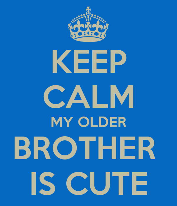 KEEP CALM MY OLDER BROTHER  IS CUTE
