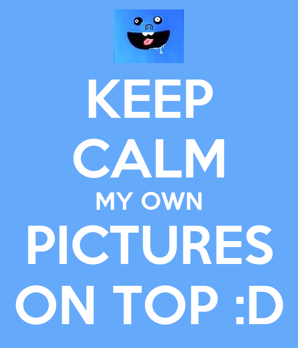 KEEP CALM MY OWN PICTURES ON TOP :D