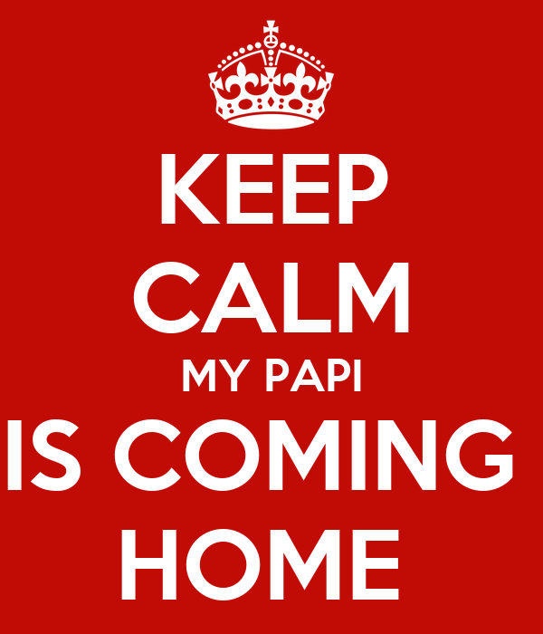 KEEP CALM MY PAPI IS COMING  HOME