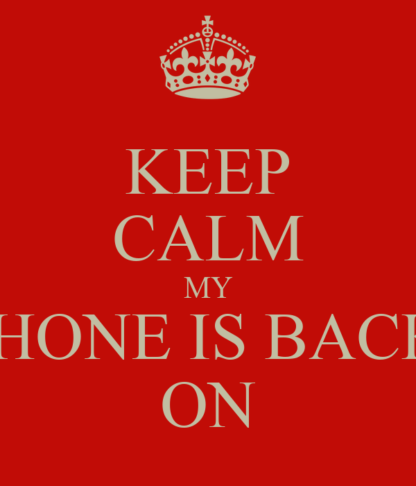 KEEP CALM MY PHONE IS BACK  ON