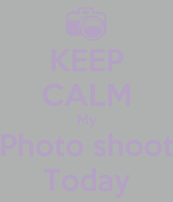 KEEP CALM My Photo shoot Today