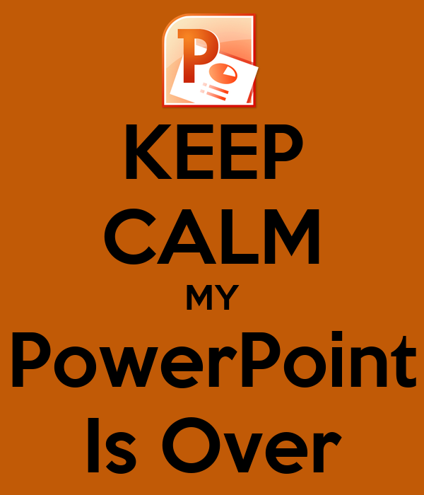 KEEP CALM MY PowerPoint Is Over