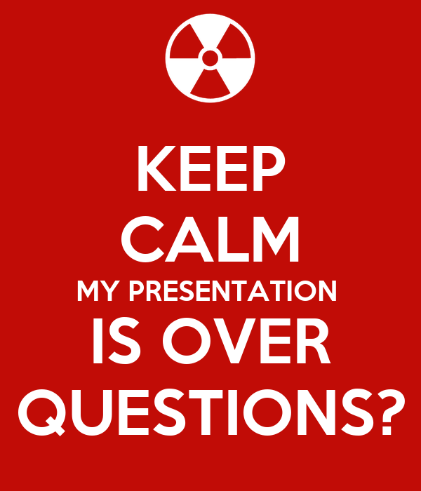 KEEP CALM MY PRESENTATION  IS OVER QUESTIONS?