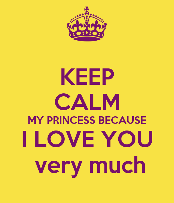 KEEP CALM MY PRINCESS BECAUSE I LOVE YOU  very much