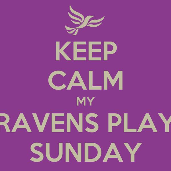 KEEP CALM MY RAVENS PLAY SUNDAY