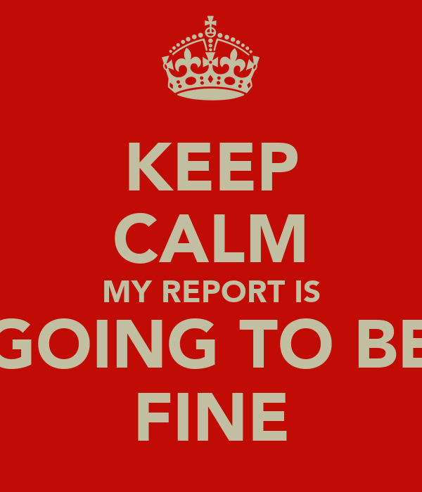 KEEP CALM MY REPORT IS GOING TO BE FINE