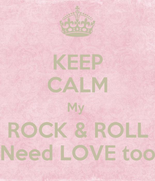 KEEP CALM My  ROCK & ROLL Need LOVE too