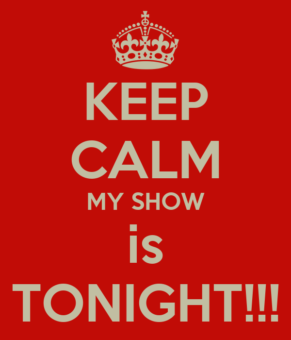 KEEP CALM MY SHOW is TONIGHT!!!