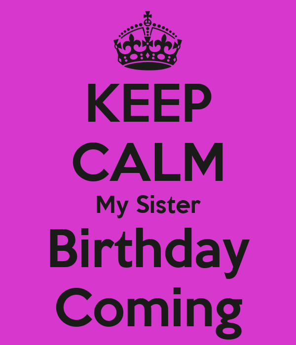 KEEP CALM My Sister Birthday Coming