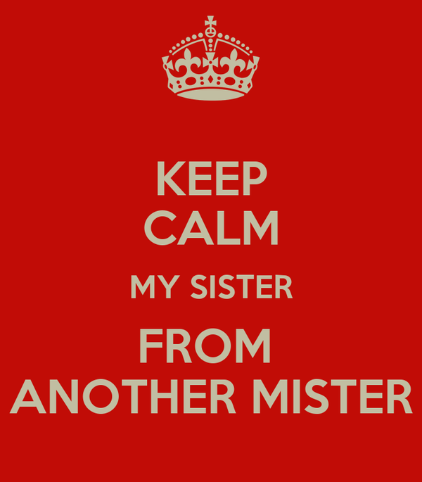 KEEP CALM MY SISTER FROM  ANOTHER MISTER