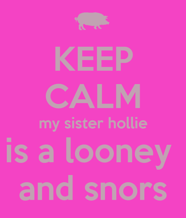 KEEP CALM my sister hollie is a looney  and snors