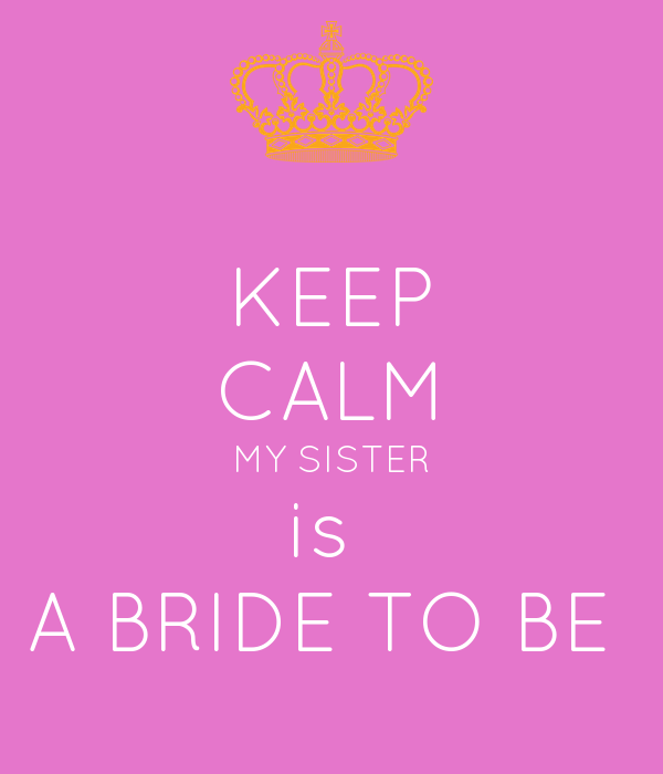 KEEP CALM MY SISTER is  A BRIDE TO BE