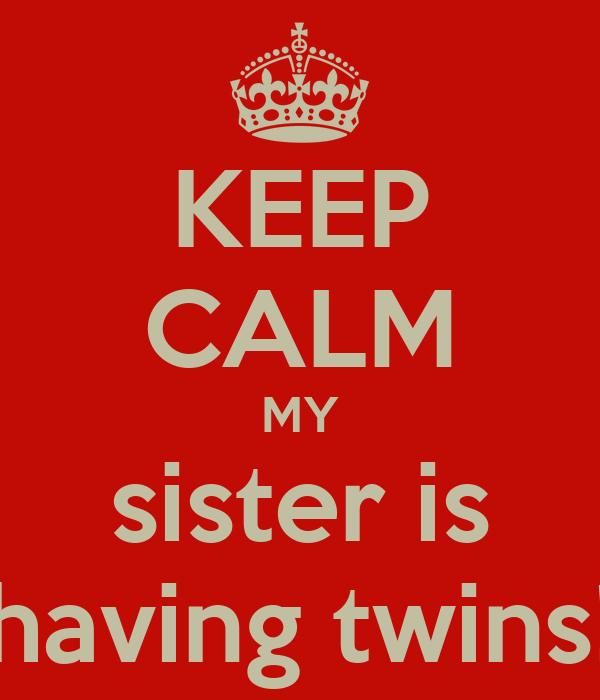 KEEP CALM MY sister is having twins!