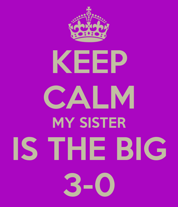 KEEP CALM MY SISTER IS THE BIG 3-0