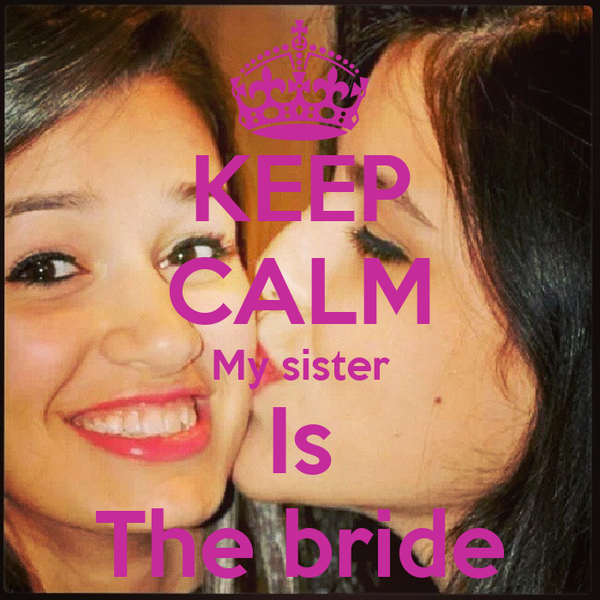 KEEP CALM My sister Is The bride