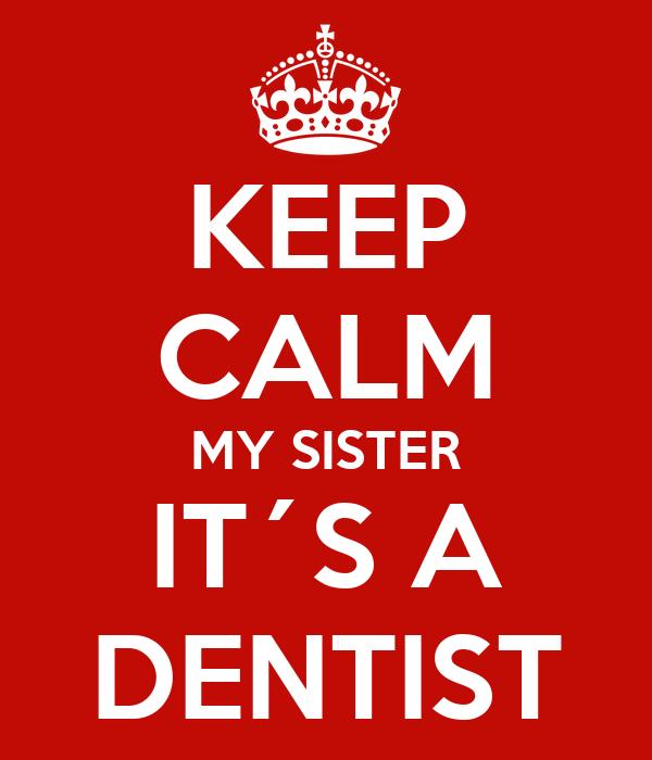 KEEP CALM MY SISTER IT´S A DENTIST