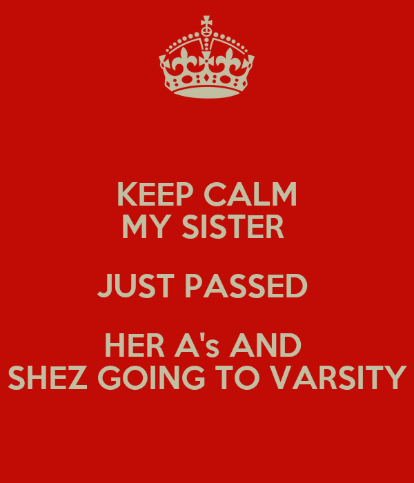 KEEP CALM MY SISTER  JUST PASSED  HER A's AND  SHEZ GOING TO VARSITY