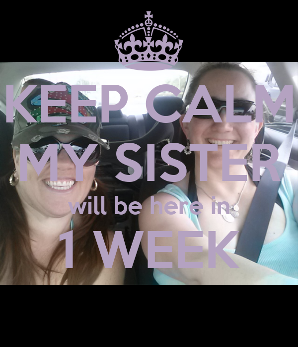 KEEP CALM MY SISTER will be here in 1 WEEK