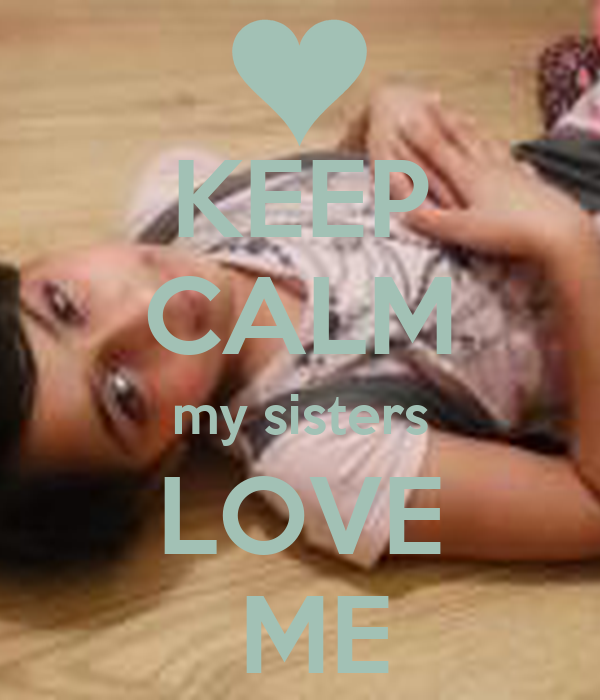KEEP CALM my sisters LOVE  ME
