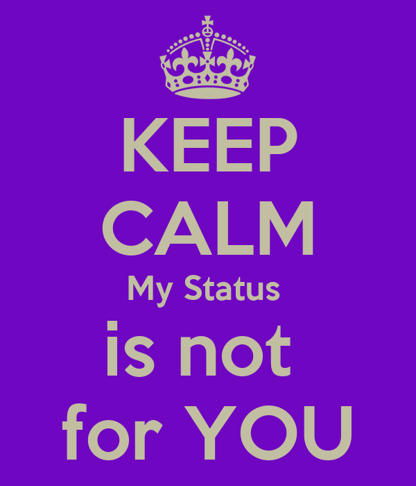 KEEP CALM My Status  is not  for YOU