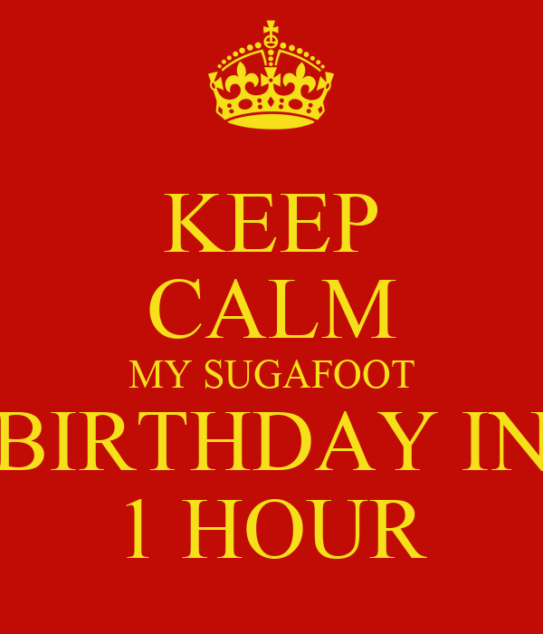 KEEP CALM MY SUGAFOOT BIRTHDAY IN 1 HOUR