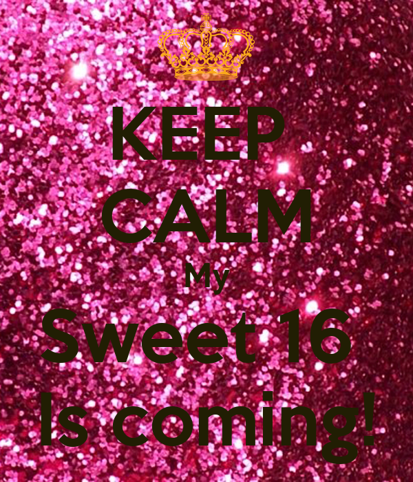 KEEP  CALM My Sweet 16  Is coming!