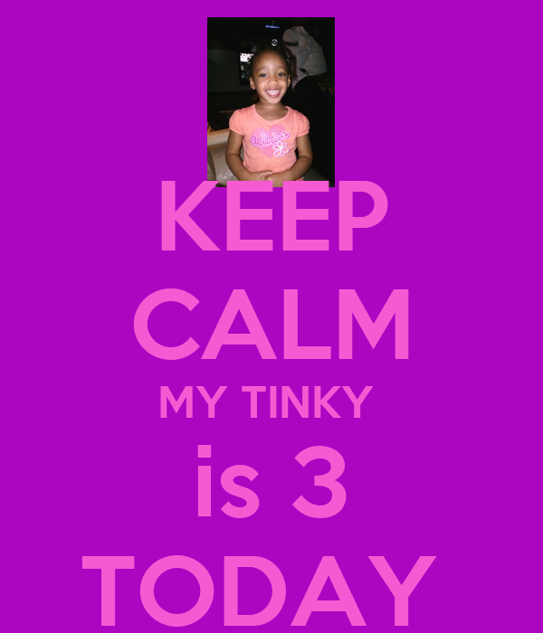 KEEP CALM MY TINKY  is 3 TODAY