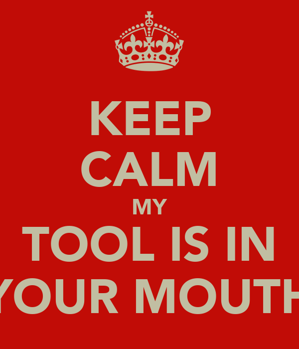 KEEP CALM MY TOOL IS IN YOUR MOUTH