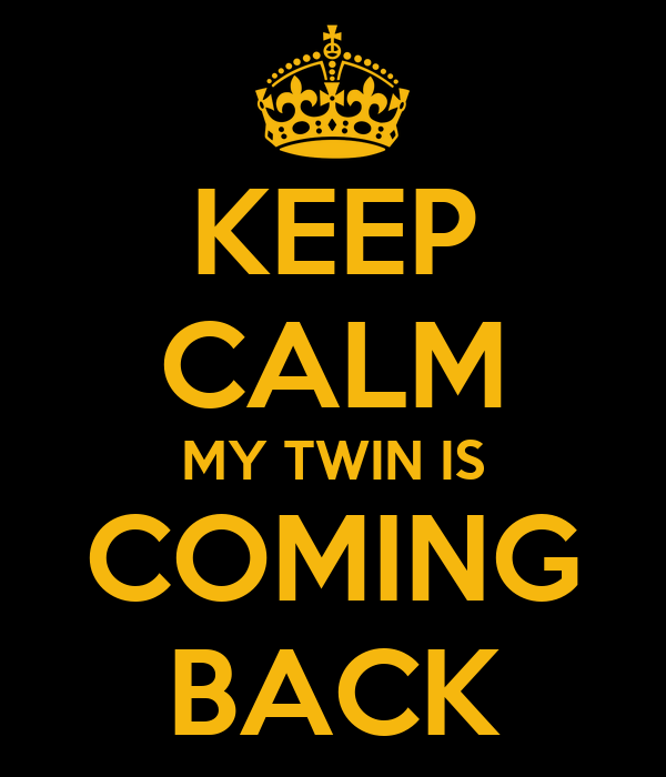KEEP CALM MY TWIN IS COMING BACK