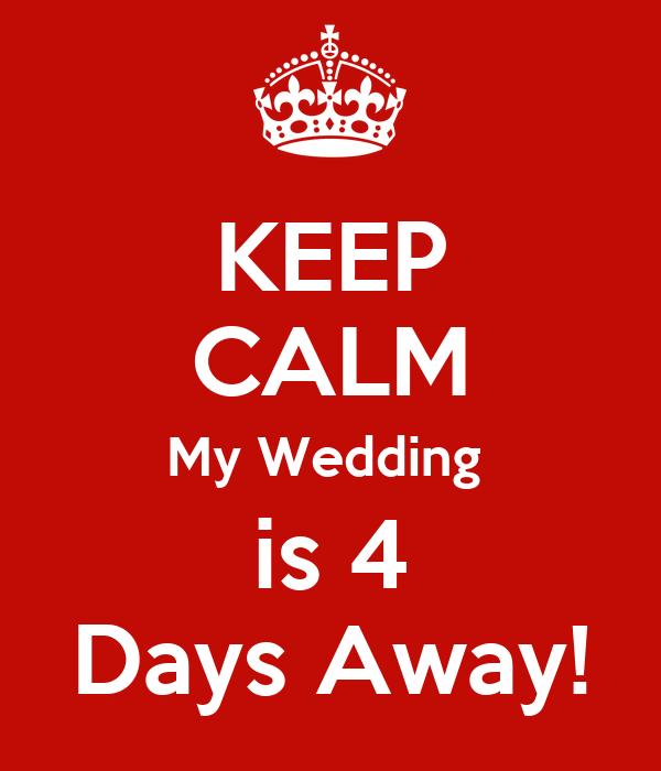 KEEP CALM My Wedding  is 4 Days Away!