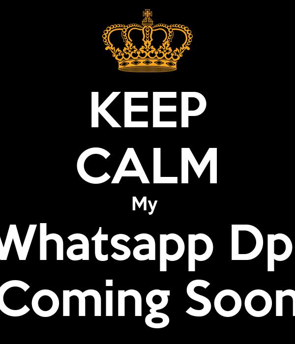 KEEP CALM My  Whatsapp Dp  Coming Soon