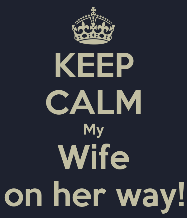 KEEP CALM My Wife Is on her way!!!!!