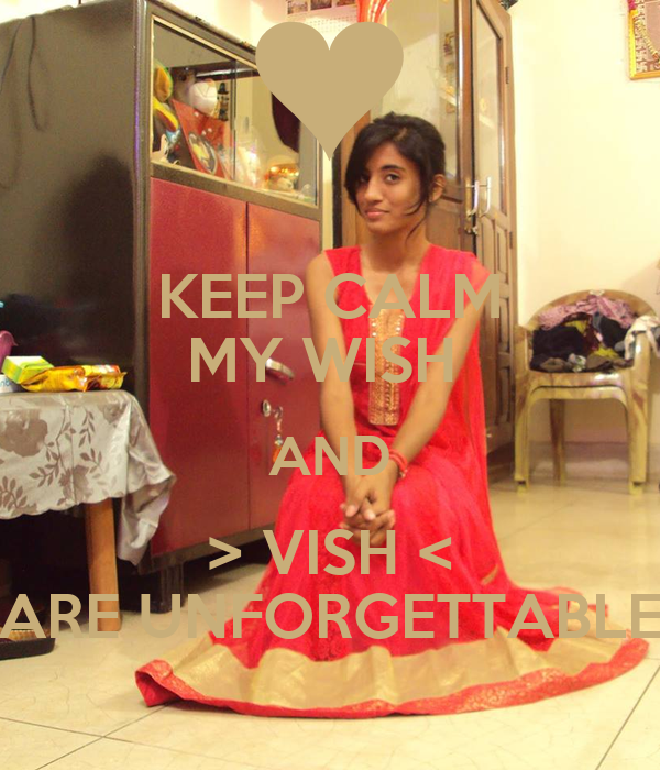 KEEP CALM MY WISH  AND > VISH < ARE UNFORGETTABLE