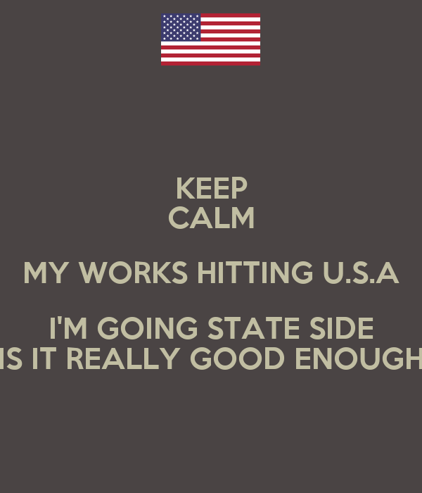 KEEP CALM MY WORKS HITTING U.S.A I'M GOING STATE SIDE IS IT REALLY GOOD ENOUGH