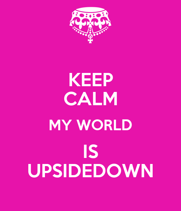 KEEP CALM MY WORLD IS UPSIDEDOWN