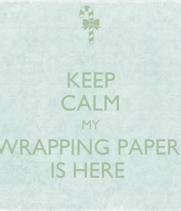 KEEP CALM MY WRAPPING PAPER  IS HERE