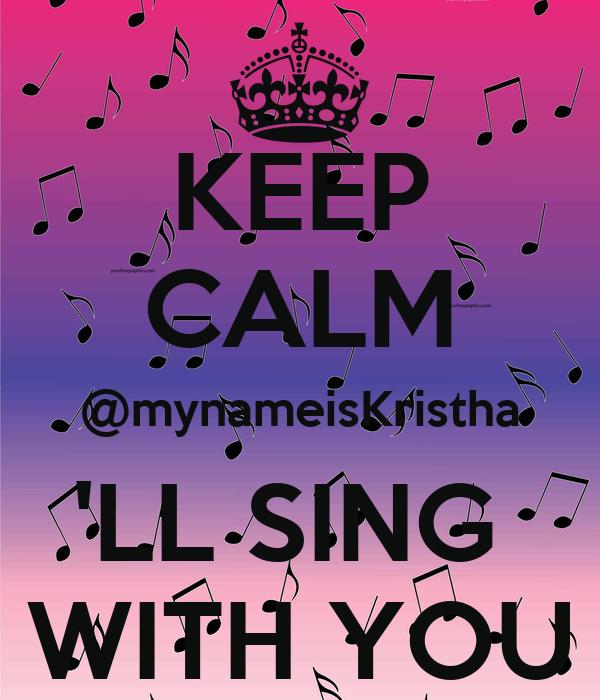 KEEP CALM @mynameisKristha 'LL SING  WITH YOU