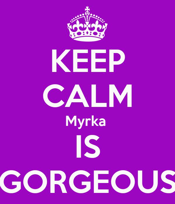KEEP CALM Myrka  IS GORGEOUS