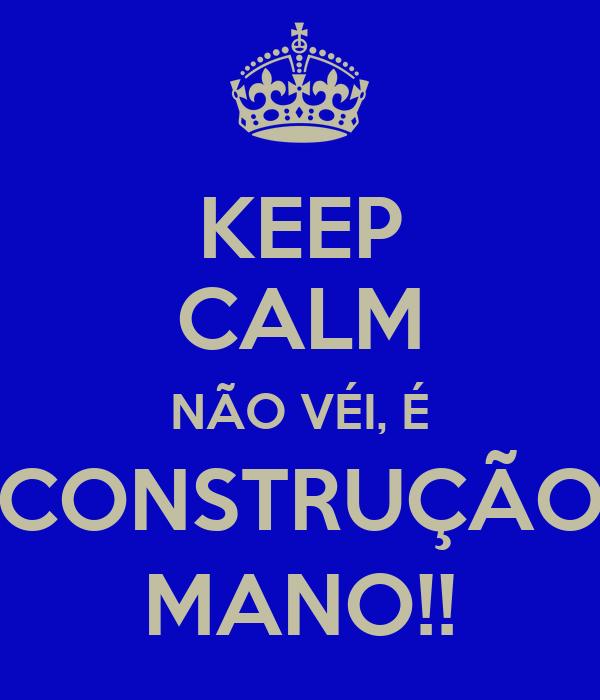 KEEP CALM NÃO VÉI, É CONSTRUÇÃO MANO!!