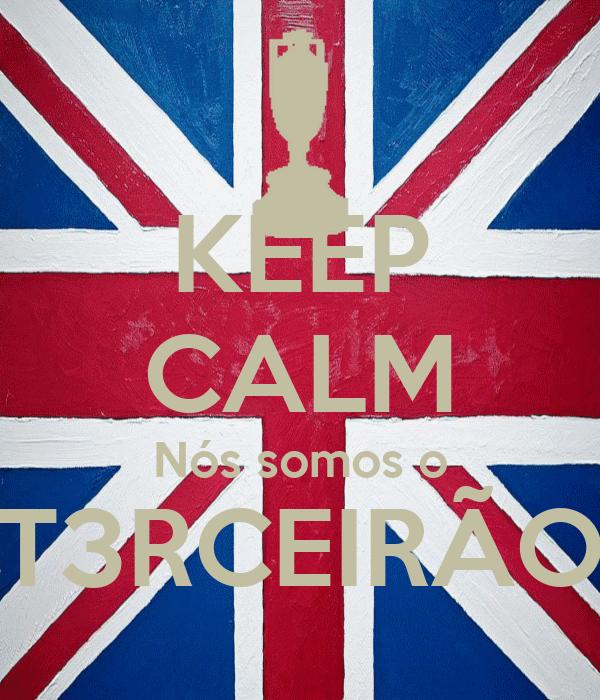 KEEP CALM Nós somos o T3RCEIRÃO
