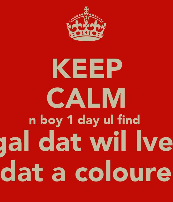 KEEP CALM n boy 1 day ul find  a gal dat wil lve u  n dat a coloured