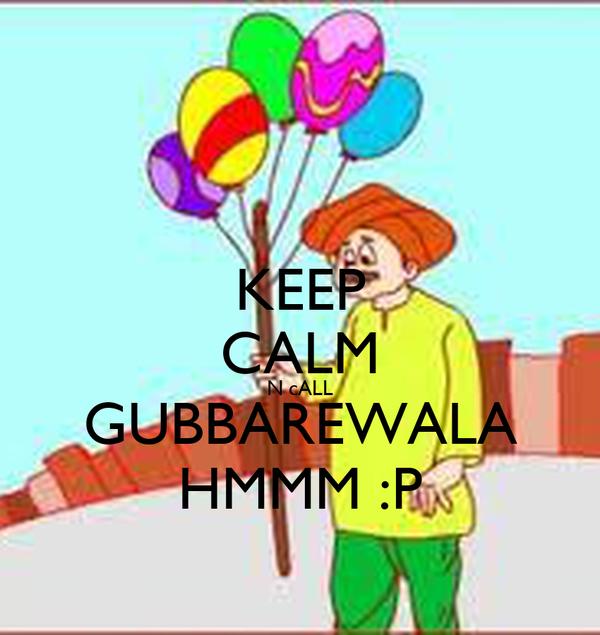 KEEP CALM N cALL GUBBAREWALA HMMM :P