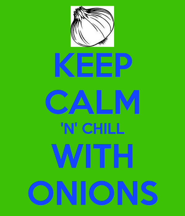 KEEP CALM 'N' CHILL WITH ONIONS