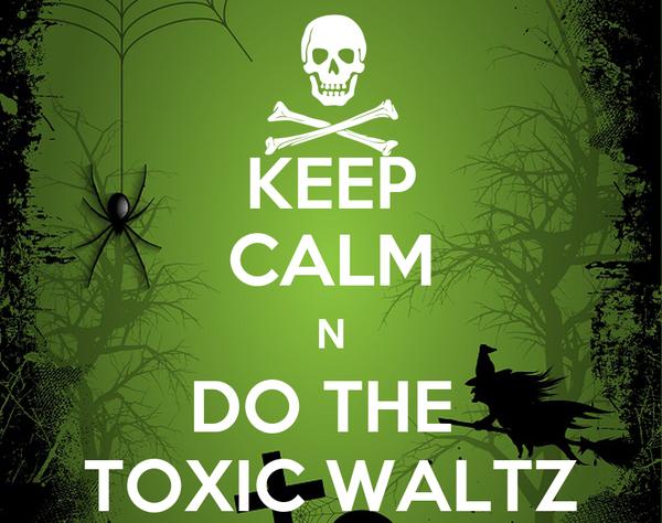 KEEP CALM N DO THE  TOXIC WALTZ