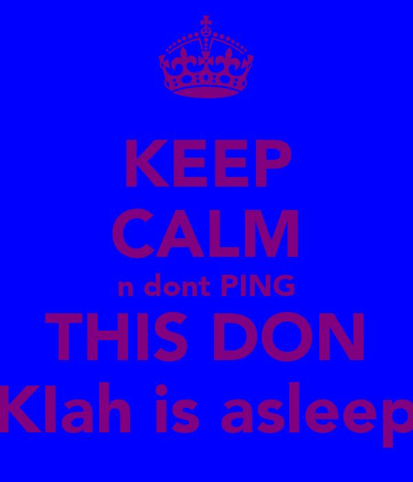 KEEP CALM n dont PING THIS DON KIah is asleep