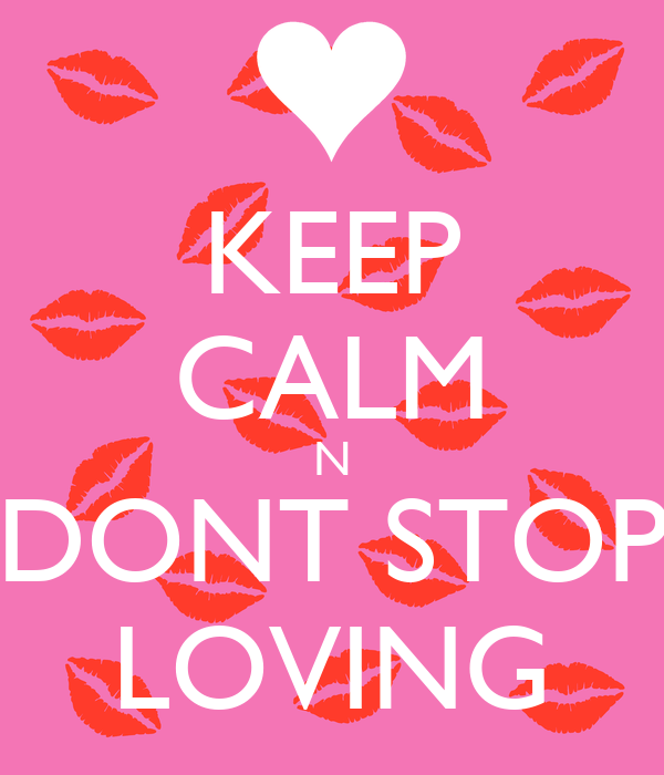 KEEP CALM N DONT STOP LOVING